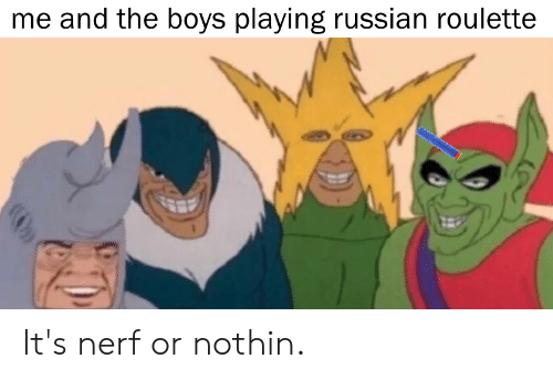 Reddit, Russian, and Boys: me and the boys playing russian roulette It's nerf or nothin.