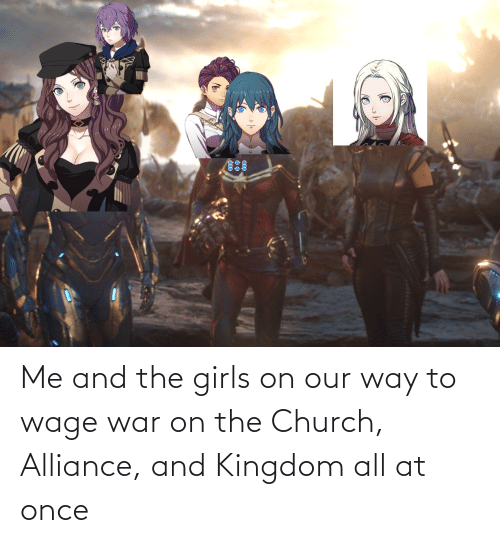Church: Me and the girls on our way to wage war on the Church, Alliance, and Kingdom all at once