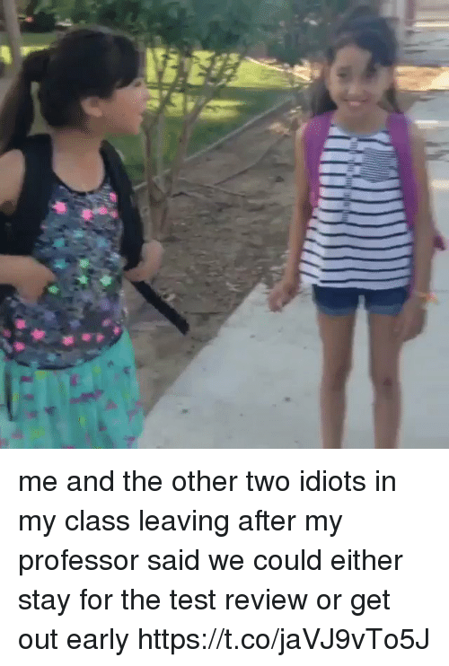 Test, Girl Memes, and Class: me and the other two idiots in my class leaving after my professor said we could either stay for the test review or get out early https://t.co/jaVJ9vTo5J