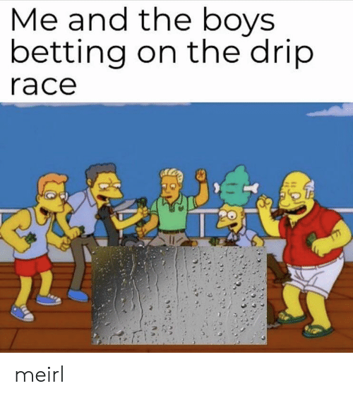 Race, MeIRL, and Boys: Me and tne boys  betting on the drip  race meirl