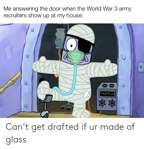 glass: Me answering the door when the World War 3 army  recruiters show up at my house: Can't get drafted if ur made of glass