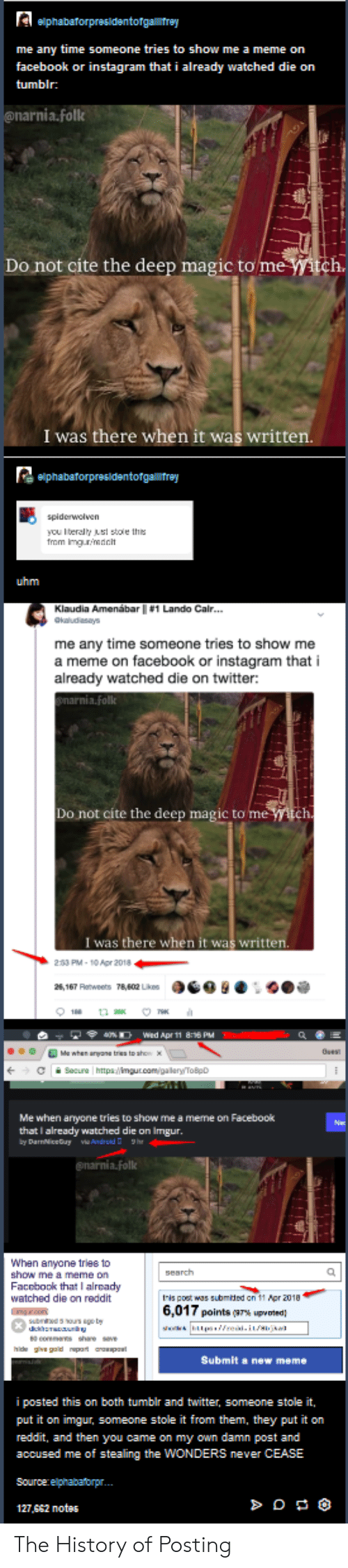 Facebook, Instagram, and Meme: me any time someone tries to show me a meme on  facebook or instagram that i already watched die on  tumblr:  nia.fol  Do not cite the deep magic to  me  h.  I was there when it was written  you lteraly sl stole ths  uhm  me any time someone tries to show me  a meme on facebook or instagram that i  already watched die on twitter:  Do not cite the deep magic to me  I was there when it was written  233 PM-1o Apr 2018  a  Wed Apr 11 8:16 PM  Me when arryone tries to show me a meme on Facebook  that I already watched die on Imgur  Whan anyone triee to  show me a meme on  Facobook thatI alrcady  watched die on reddit  this post was submied on 11 Ppr 2010  6,017 points (g7% up orted  Submit a new meme  i posted this on both tumbir and twitter, someone stole it,  put it on imgur, someone stole it from them, they put it on  reddit, and then you came on my own damn post and  accused me of stealing the WONDERS never CEASE  Sourcerelphabatorpr.  127,SS2 notes The History of Posting
