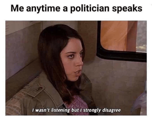 disagree: Me anytime a politician speaks  I wasn't listening but I strongly disagree
