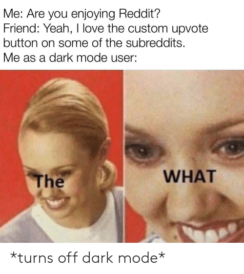 enjoying: Me: Are you enjoying Reddit?  Friend: Yeah, I love the custom upvote  button on some of the subreddits.  Me as a dark mode user:  WHAT  The *turns off dark mode*