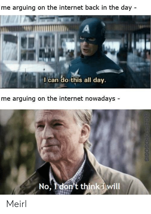 Internet, MeIRL, and Arguing on the Internet: me arguing on the internet back in the day -  A  I can do this all day.  me arguing on the internet nowadays -  No, don't thinkiwill  @CLIFFORDSOSIS Meirl