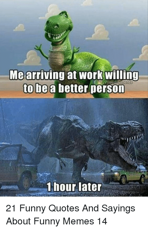 sayings: Me arriving at work willing  to be a better person  Prou  1 hour later 21 Funny Quotes And Sayings About Funny Memes 14