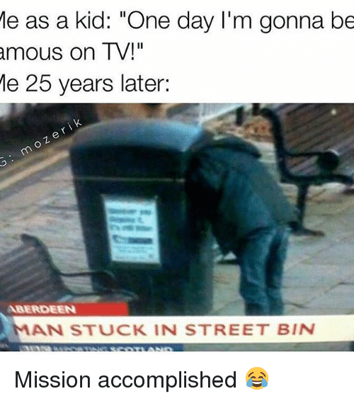 "Memes, 25 Years, and 🤖: Me as a kid: ""One day I'm gonna be  amous on TV!""  e 25 years later:  ABERDEEN  MAN STUCK IN STREET BIN Mission accomplished 😂"