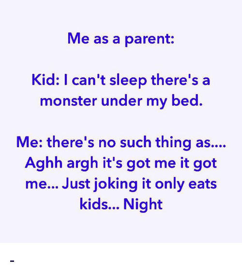 Memes, Monster, and Kids: Me as a parent:  Kid: I can't sleep there's a  monster under my bed.  Me: there's no such thing as....  Aghh argh it's got me it got  me... Just joking it only eats  kids... Night -
