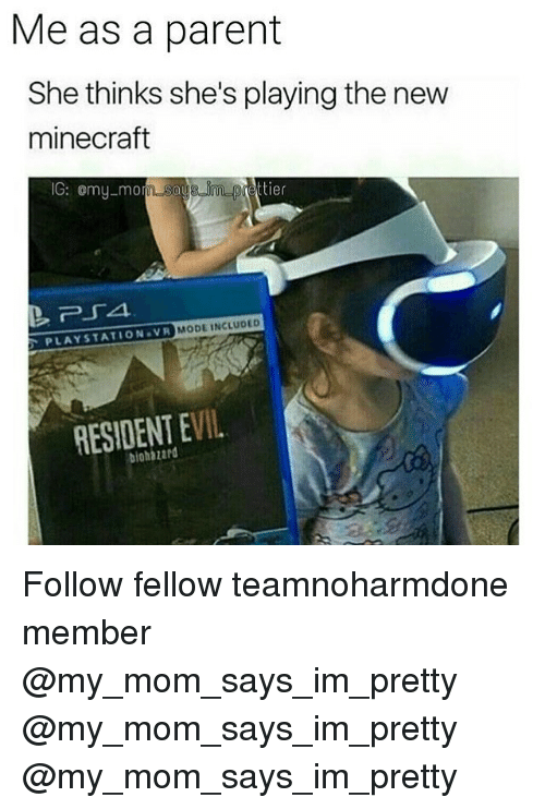 Memes, Minecraft, and PlayStation: Me as a parent  She thinks she's playing the new  minecraft  IG: omy-mo  MODE INCLUDED  PLAYSTATION VR  RESIDENT EVIL  biohazard Follow fellow teamnoharmdone member @my_mom_says_im_pretty @my_mom_says_im_pretty @my_mom_says_im_pretty