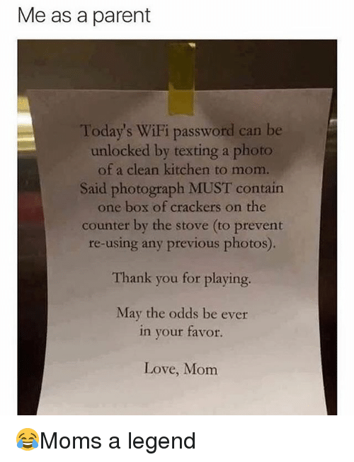 Love, Memes, and Texting: Me as a parent  Today's WiFi password can be  unlocked by texting a photo  of a clean kitchen to mom.  Said photograph MUST contain  one box of crackers on the  counter by the stove (to prevent  re-using any previous photos).  Thank you for playing.  May the odds be ever  in your favor.  Love, Monm 😂Moms a legend