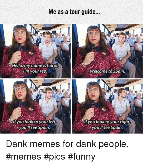 Your Right: Me as a tour guide..  Hello,my name is Carol  I'm your rep  Welcome to Spain.  If you look to yourleft  you'llsee Spain  you look to your right  you'll see Spain Dank memes for dank people. #memes #pics #funny