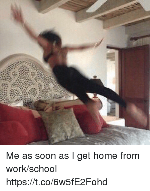 School, Soon..., and Work: Me as soon as I get home from work/school https://t.co/6w5fE2Fohd