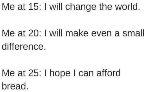 World, Change, and Hope: Me at 15: I will change the world.  Me at 20: I will make even a small  difference  Me at 25: I hope I can afford  bread.