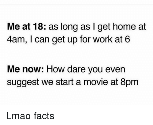 Facts, Funny, and Lmao: Me at 18: as long as I get home at  4am, I can get up for work at 6  Me now: How dare you even  suggest we start a movie at 8pm Lmao facts