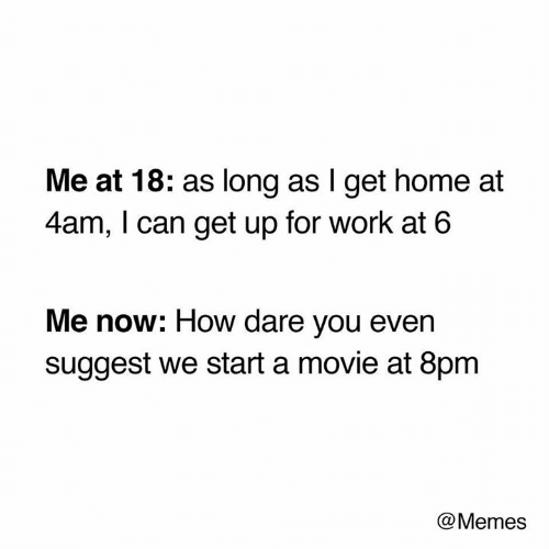 Memes, Work, and Home: Me at 18: as long as I get home at  4am, I can get up for work at 6  Me now: How dare you even  suggest we start a movie at 8pm  @Memes
