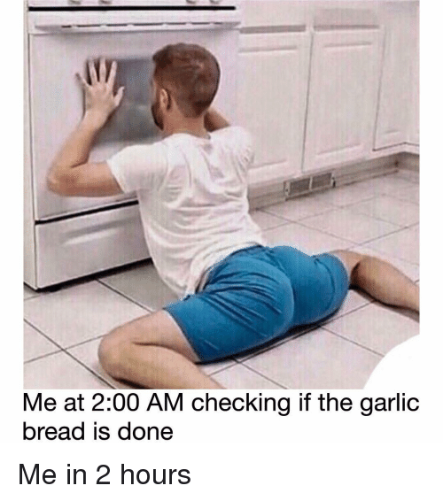 Memes, Garlic Bread, and 🤖: Me at 2:00 AM checking if the garlic  bread iS done Me in 2 hours