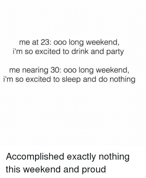 im so excited: me at 23: ooo long weekend,  i'm so excited to drink and party  me nearing 30: ooo long weekend,  i'm so excited to sleep and do nothing Accomplished exactly nothing this weekend and proud