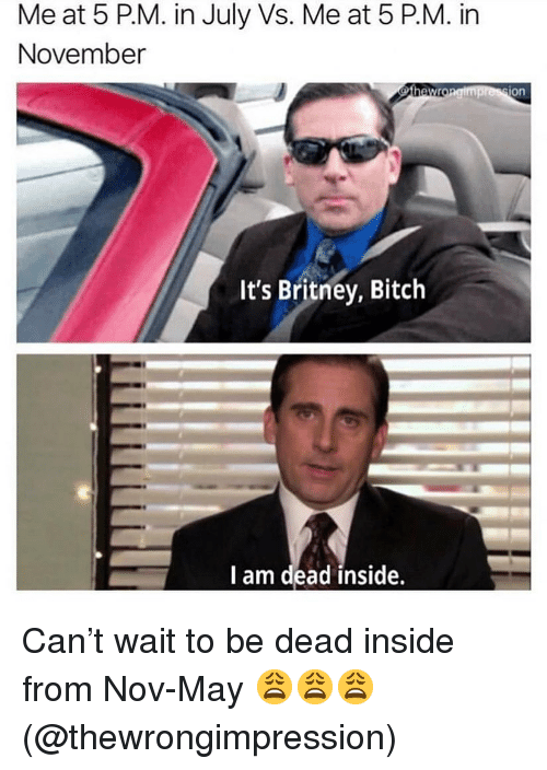 Bitch, Memes, and 🤖: Me at 5 PM. in July Vs. Me at 5 P.M. in  November  on  It's Britney, Bitch  I am dead inside. Can't wait to be dead inside from Nov-May 😩😩😩(@thewrongimpression)