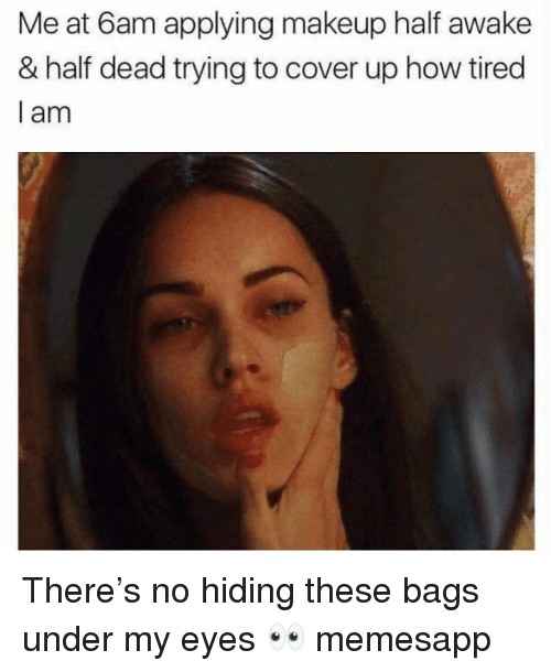 Makeup, Memes, and 🤖: Me at 6am applying makeup half awake  & half dead trying to cover up how tired  I am There's no hiding these bags under my eyes 👀 memesapp