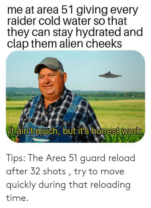 Reddit, Work, and Alien: me at area 51 giving every  raider cold water so that  they can stay hydrated and  clap them alien cheeks  Itain t much, but it's honest work Tips: The Area 51 guard reload after 32 shots , try to move quickly during that reloading time.