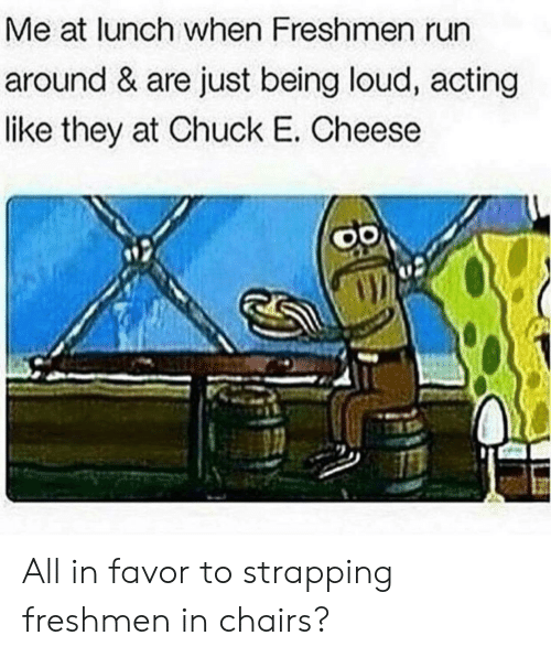 Chuck E Cheese, Run, and Chuck: Me at lunch when Freshmen run  around & are just being loud, actirng  like they at Chuck E. Cheese All in favor to strapping freshmen in chairs?