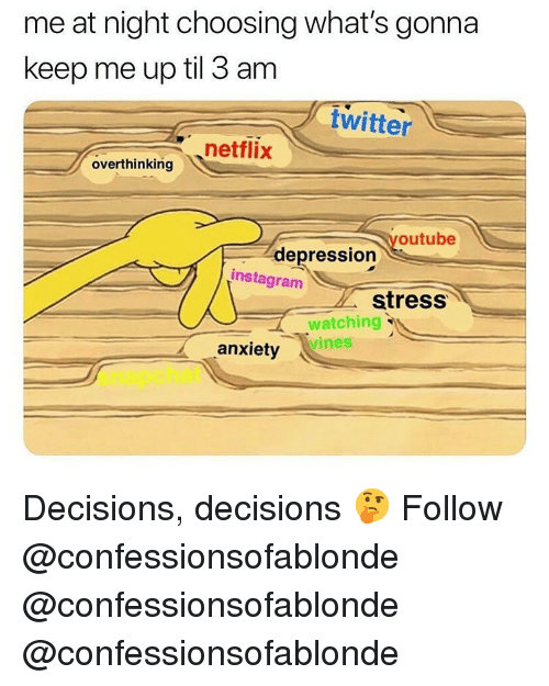 Instagram, Memes, and Netflix: me at night choosing what's gonna  keep me up til 3 am  twitter  netflix  overthinking  youtube  depression  instagram  stress  watching  vines  anxiety  snapchat Decisions, decisions 🤔 Follow @confessionsofablonde @confessionsofablonde @confessionsofablonde