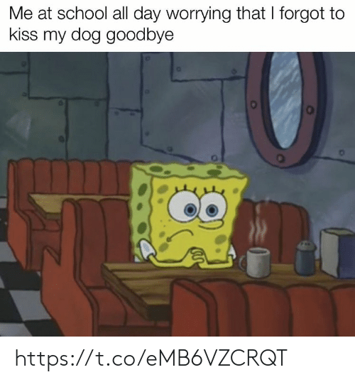 Memes, School, and Kiss: Me at school all day worrying that I forgot to  kiss my dog goodbye https://t.co/eMB6VZCRQT