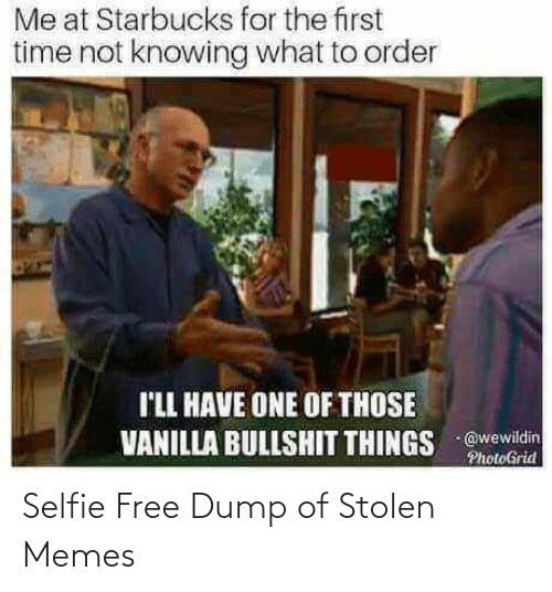 First Time: Me at Starbucks for the first  time not knowing what to order  I'LL HAVE ONE OF THOSE  VANILLA BULLSHIT THINGS @wewildin  PhotoGrid Selfie Free Dump of Stolen Memes