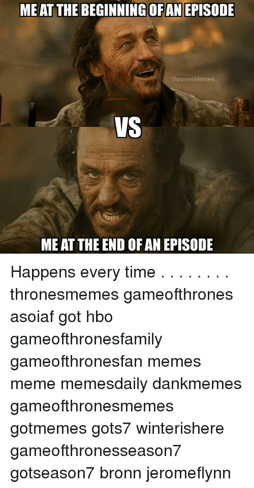 Hbo, Meme, and Memes: ME AT THE BEGINNING OFAN EPISODE  ThronesMemes  VS  ME AT THE END OF AN EPISODE Happens every time . . . . . . . . thronesmemes gameofthrones asoiaf got hbo gameofthronesfamily gameofthronesfan memes meme memesdaily dankmemes gameofthronesmemes gotmemes gots7 winterishere gameofthronesseason7 gotseason7 bronn jeromeflynn