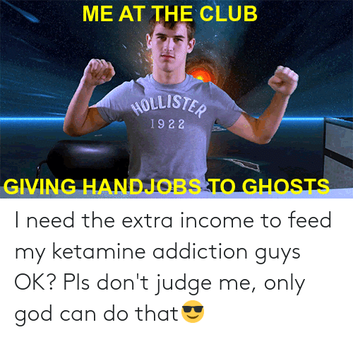 Club, God, and Hollister: ME AT THE CLUB  HOLLISTER  1922  GIVING HANDJOBS TO GHOSTS I need the extra income to feed my ketamine addiction guys OK? Pls don't judge me, only god can do that😎