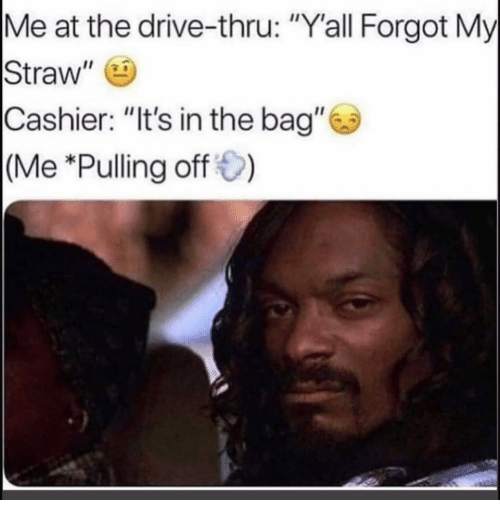 """Funny, Drive, and Drive Thru: Me at the drive-thru: """"Y'all Forgot My  Straw""""  Cashier: """"It's in the bag""""  (Me *Pulling off)"""
