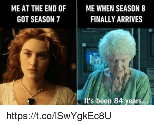 Memes, Been, and 🤖: ME AT THE END OF ME WHEN SEASON 8  FINALLY ARRIVES  GOT SEASON 7  It's been 84 years.. https://t.co/lSwYgkEc8U