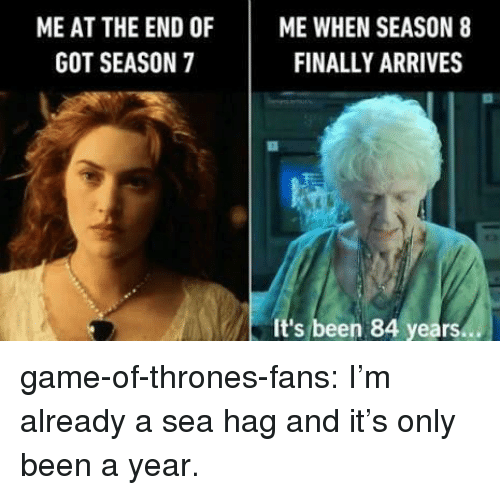 Game of Thrones, Tumblr, and Blog: ME AT THE END OFME WHEN SEASON 8  FINALLY ARRIVES  GOT SEASON 7  It's been 84 years. game-of-thrones-fans:  I'm already a sea hag and it's only been a year.
