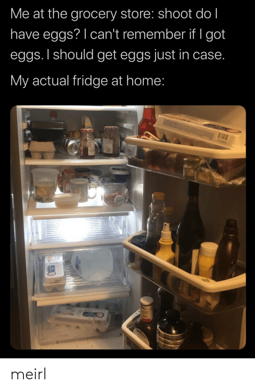 Home, MeIRL, and Got: Me at the grocery store: shoot do l  have eggs? I can't remember if I got  eggs. I should get eggs just in case.  My actual fridge at home: meirl