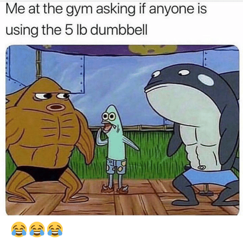 Gym, Asking, and Using: Me at the gym asking if anyone is  using the 5 lb dumbbell 😂😂😂