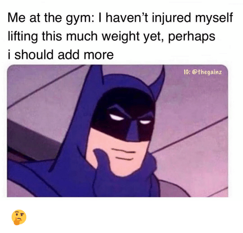 Gym, Memes, and 🤖: Me at the gym: I haven't injured myself  lifting this much weight yet, perhaps  i should add more  1G: @thegainz 🤔