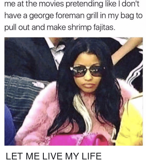Life, Movies, and Live: me at the movies pretending like I don't  have a george foreman grill in my bag to  pull out and make shrimp fajitas. LET ME LIVE MY LIFE
