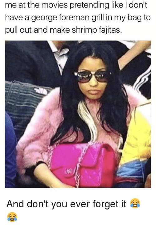 grills: me at the movies pretending like ldon't  have a george foreman grill in my bag to  pull out and make shrimp fajitas. And don't you ever forget it 😂😂