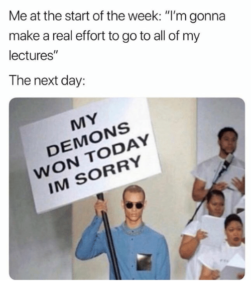 """Sorry, Today, and Humans of Tumblr: Me at the start of the week: """"l'm gonna  make a real effort to go to all of my  lectures""""  The next day:  MY  DEMONS  WON TODAY  IM SORRY"""