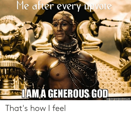 Funny, God, and How: Me atter every upvote  DAMA GENEROUS GOD  DEME-GENERATOR.DE That's how I feel