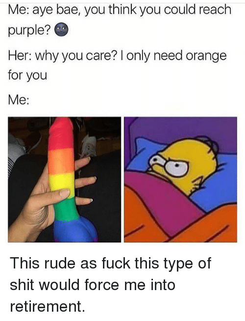 Ayee: Me: aye bae, you think you could reach  purple?  Her: why you care? l only need orange  for you  Me: This rude as fuck this type of shit would force me into retirement.