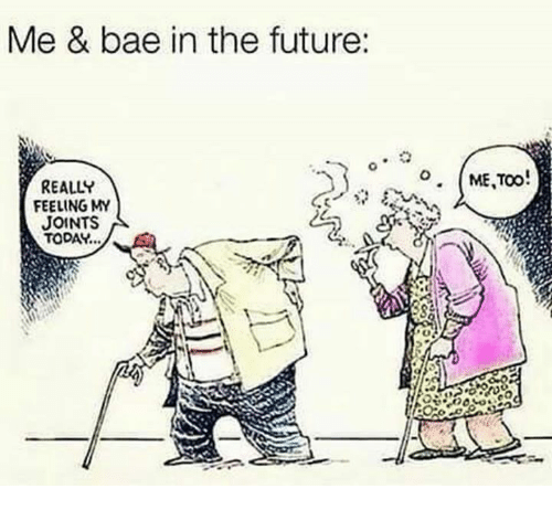 joints: Me & bae in the future:  REALLY  FEELING MY  JOINTS  TODAY..