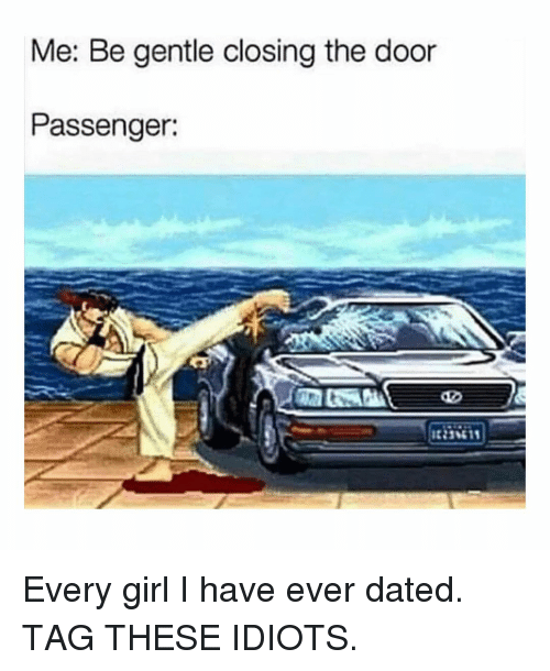 Memes, Girl, and 🤖: Me: Be gentle closing the door  Passenger: Every girl I have ever dated. TAG THESE IDIOTS.