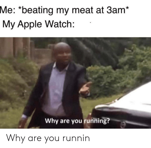 Apple, Apple Watch, and Watch: Me: *beating my meat at 3am*  My Apple Watch:  Why are you running? Why are you runnin