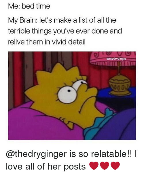 Terribler: Me: bed time  My Brain: let's make a list of all the  terrible things you've ever done and  relive them in vivid detail  athedryginger @thedryginger is so relatable!! I love all of her posts ❤️❤️❤️