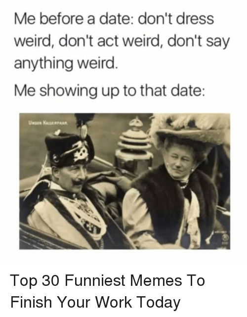 Memes, Weird, and Work: Me before a date: don't dress  weird, don't act weird, don't say  anything weird  Me showing up to that date: Top 30 Funniest Memes To Finish Your Work Today
