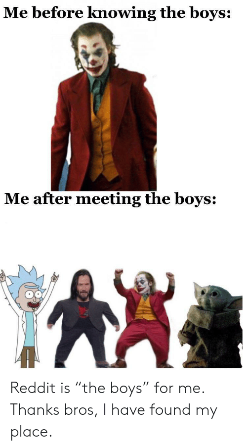 """meeting: Me before knowing the boys:  Me after meeting the boys: Reddit is """"the boys"""" for me. Thanks bros, I have found my place."""