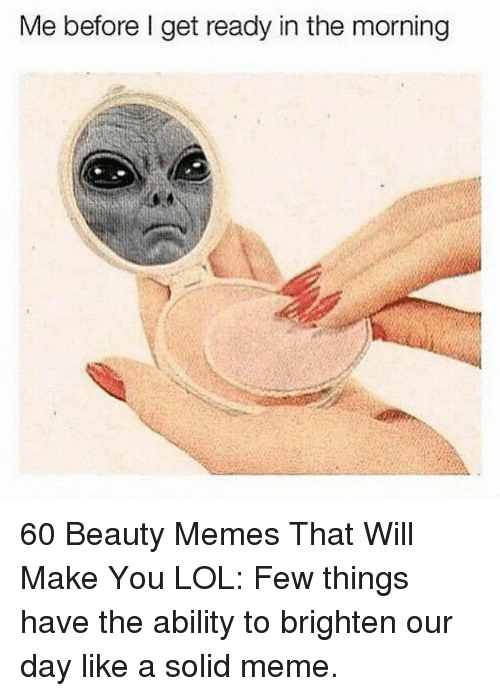 Lol, Meme, and Memes: Me before l get ready in the morning 60 Beauty Memes That Will Make You LOL: Few things have the ability to brighten our day like a solid meme.