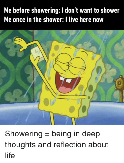 Dank, Life, and Shower: Me before showering: I don't want to shower  Me once in the shower: I live here now Showering = being in deep thoughts and reflection about life