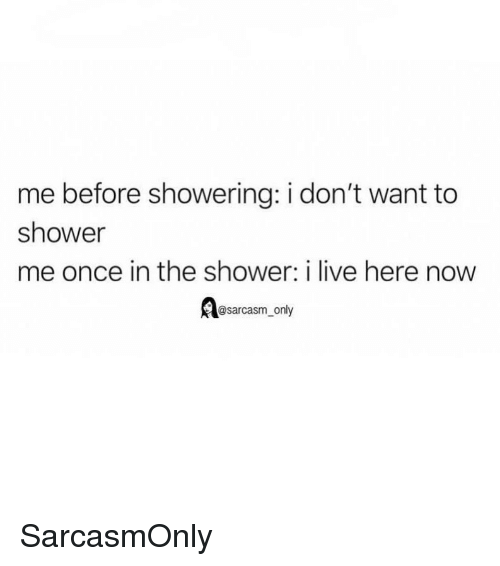 Funny, Memes, and Shower: me before showering: i don't want to  shower  me once in the shower: i live here now  @sarcasm_only SarcasmOnly